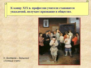К концу XIX в. профессия учителя становится уважаемой, получает признание в о