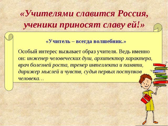 «Учителями славится Россия, ученики приносят славу ей!» «Учитель – всегда вол...