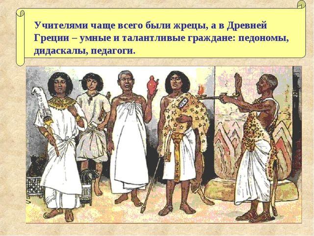 Учителями чаще всего были жрецы, а в Древней Греции – умные и талантливые гра...