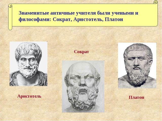 Знаменитые античные учителя были учеными и философами: Сократ, Аристотель, Пл...