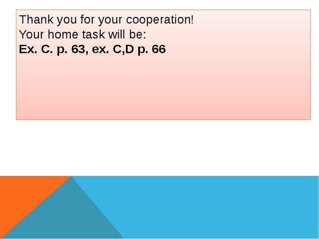 Thank you for your cooperation! Your home task will be: Ex. C. p. 63, ex. C,D...