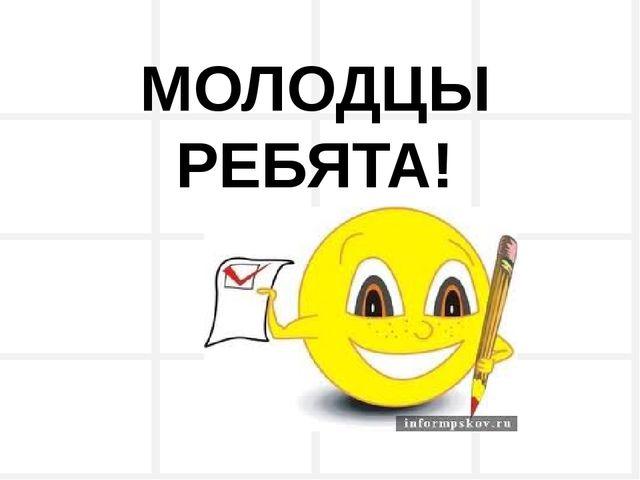 МОЛОДЦЫ РЕБЯТА!