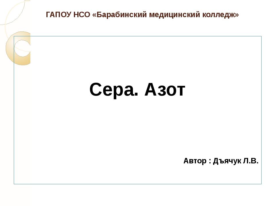 ГАПОУ НСО «Барабинский медицинский колледж» Сера. Азот Автор : Дъячук Л.В.