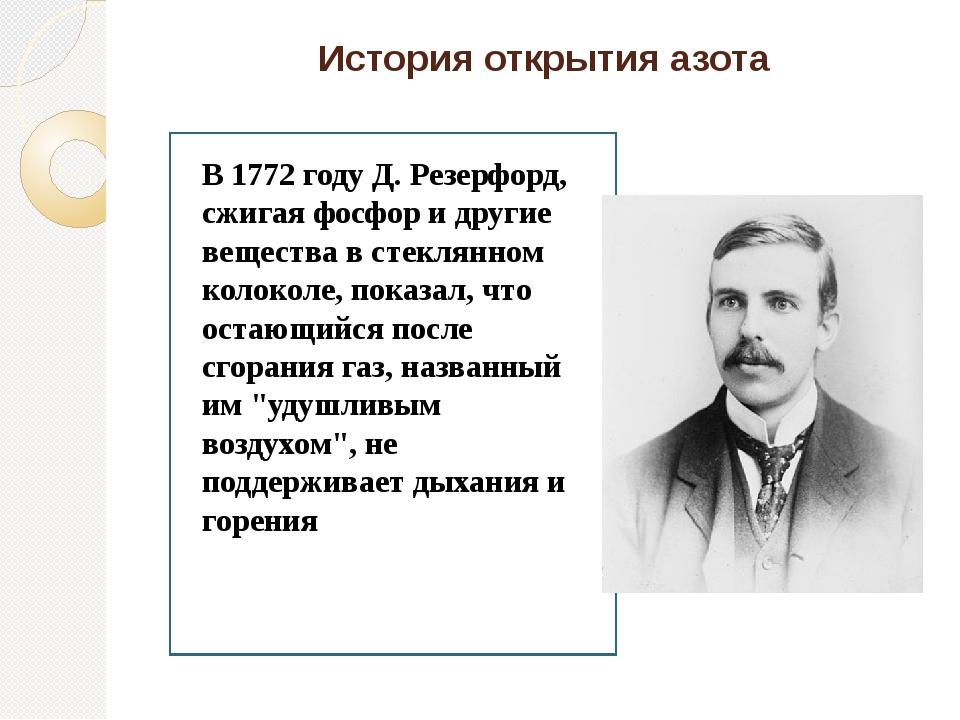 История открытия азота В 1772 году Д. Резерфорд, сжигая фосфор и другие вещес...