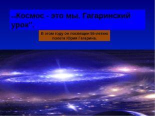 """«»Космос - это мы. Гагаринский урок"""". В этом году он посвящен 55-летию полет"""