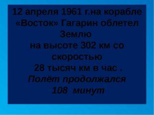12 апреля 1961 г.на корабле «Восток» Гагарин облетел Землю на высоте 302 км с