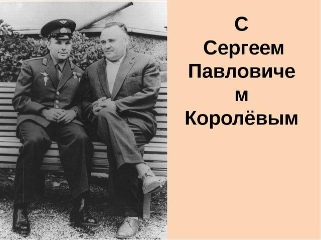 С Сергеем Павловичем Королёвым