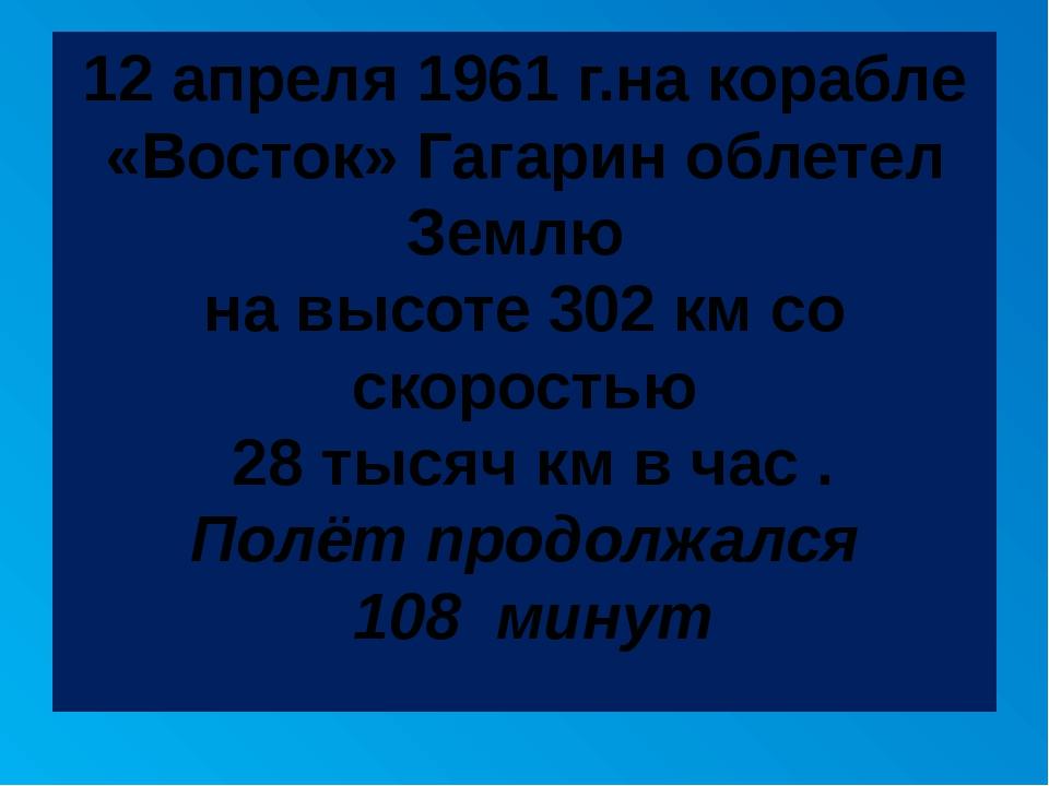 12 апреля 1961 г.на корабле «Восток» Гагарин облетел Землю на высоте 302 км с...