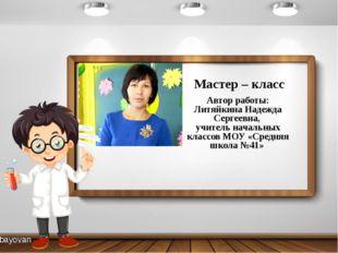 Автор работы: Литяйкина Надежда Сергеевна, учитель начальных классов МОУ «Сре