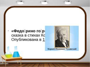 «Федо́рино го́ре»— детскаясказкав стихахКорнея Чуковского. Опубликована