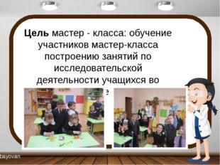 Цель мастер - класса: обучение участников мастер-класса построению занятий по