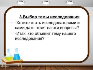 3.Выбор темы исследования -Хотите стать исследователями и сами дать ответ на