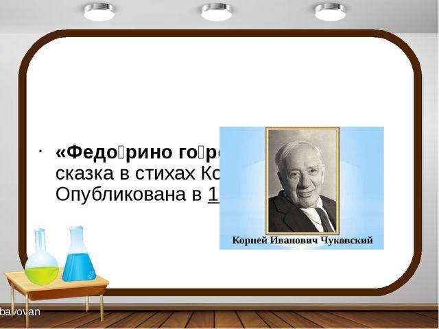 «Федо́рино го́ре»— детскаясказкав стихахКорнея Чуковского. Опубликована...