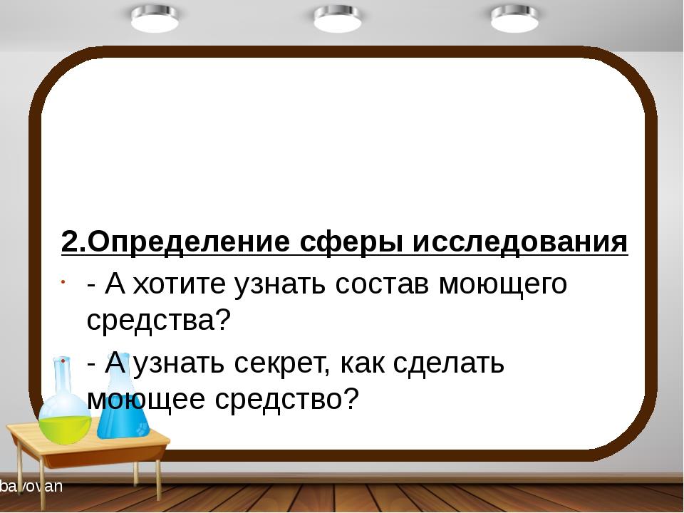 2.Определение сферы исследования - А хотите узнать состав моющего средства?...