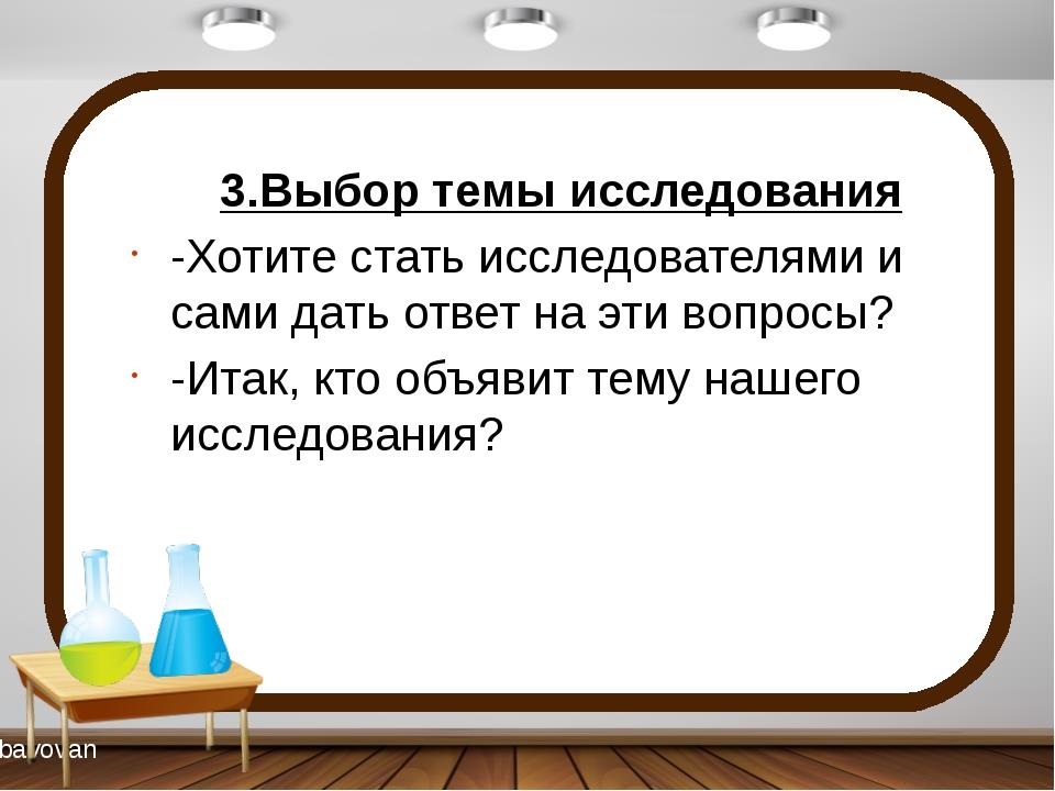 3.Выбор темы исследования -Хотите стать исследователями и сами дать ответ на...