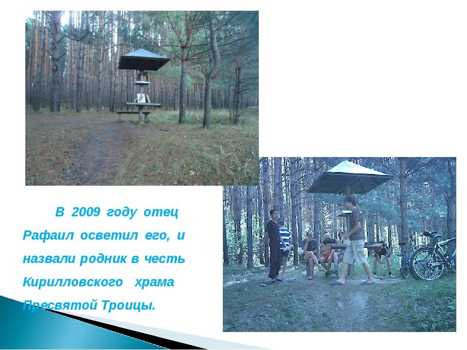 В 2009 году отец Рафаил осветил его, и назвали родник в честь Кирилловского...