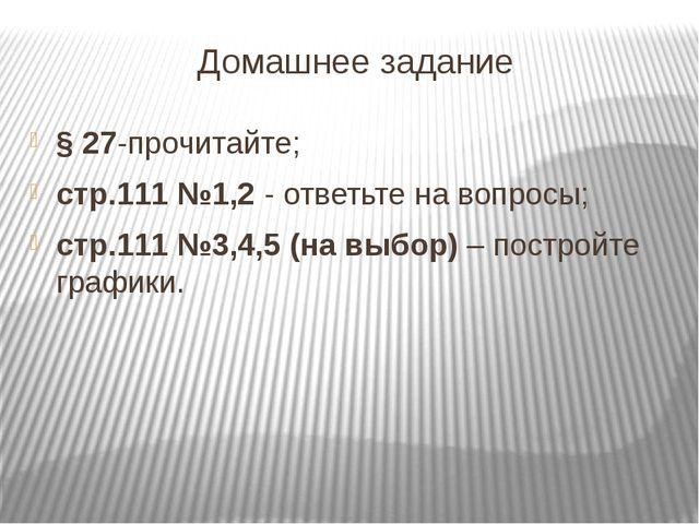 Домашнее задание § 27-прочитайте; стр.111 №1,2 - ответьте на вопросы; стр.111...