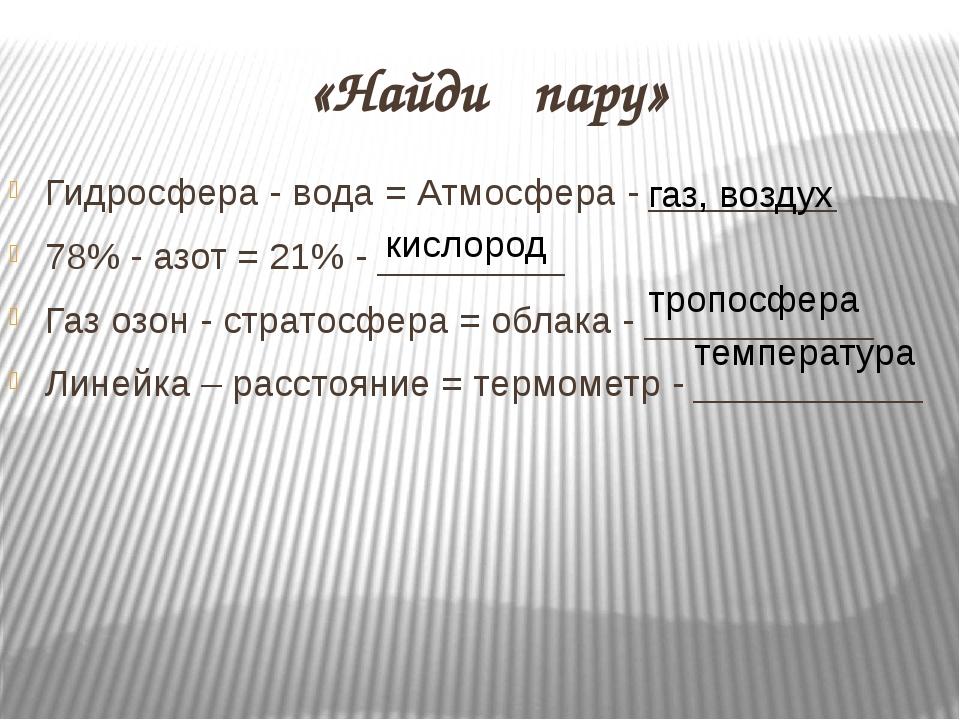 «Найди пару» Гидросфера - вода = Атмосфера - _________ 78% - азот = 21% - ___...