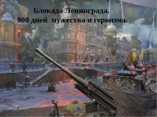 Блокада Ленинграда. 900 дней мужества и героизма.