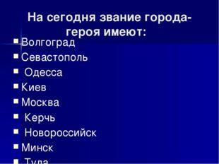 На сегодня звание города-героя имеют: Волгоград Севастополь Одесса Киев Москв