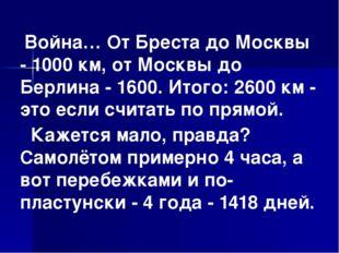 Война… От Бреста до Москвы - 1000 км, от Москвы до Берлина - 1600. Итого: 26