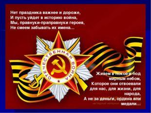 Нет праздника важнее и дороже, И пусть уйдет в историю война, Мы, правнуки-пр