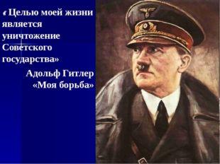 « Целью моей жизни является уничтожение Советского государства» Адольф Гитлер