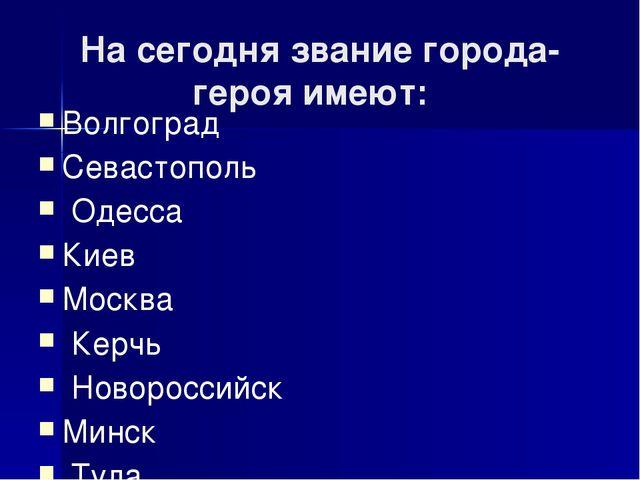 На сегодня звание города-героя имеют: Волгоград Севастополь Одесса Киев Москв...