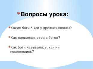 Вопросы урока: Какие боги были у древних славян? Как появилась вера в богов?