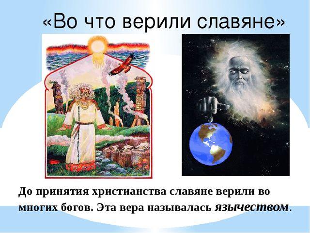 До принятия христианства славяне верили во многих богов. Эта вера называлась...