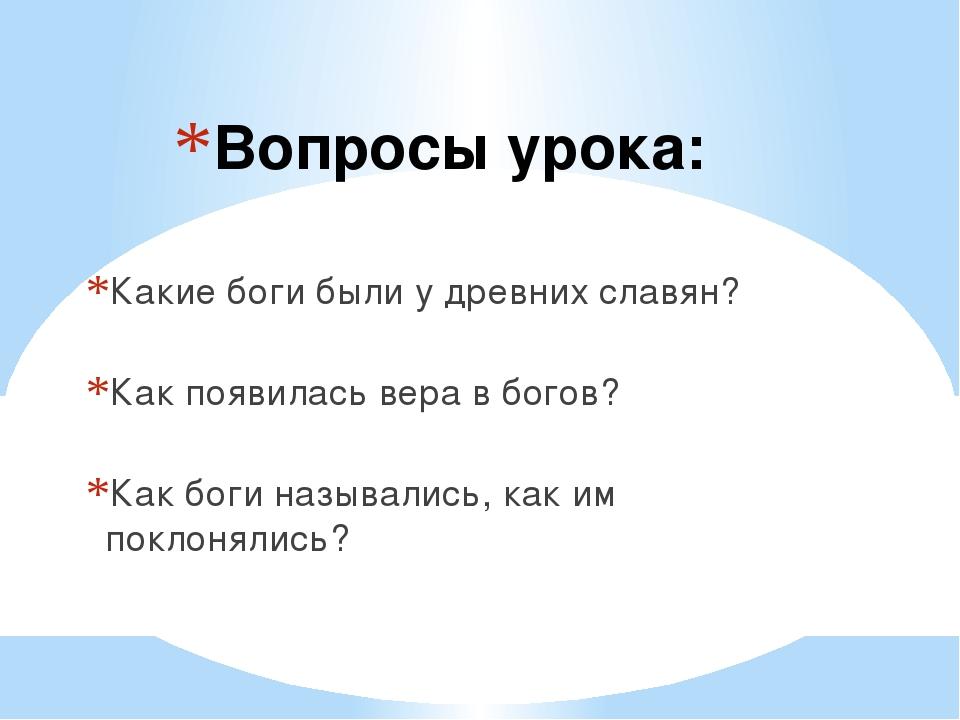 Вопросы урока: Какие боги были у древних славян? Как появилась вера в богов?...