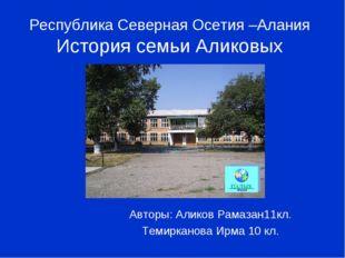 Республика Северная Осетия –Алания История семьи Аликовых Авторы: Аликов Рама