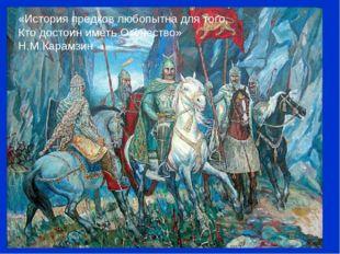«История предков любопытна для того, Кто достоин иметь Отечество» Н.М.Карамзин