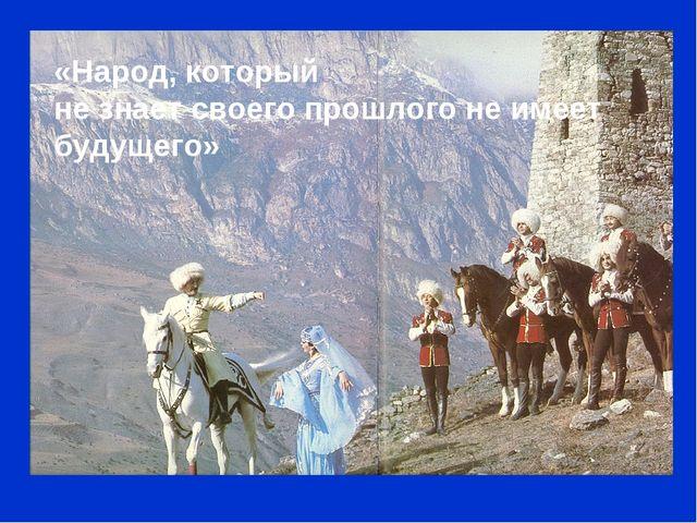 «Народ, который не знает своего прошлого не имеет будущего»