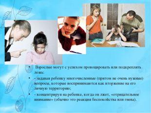 Взрослые могут с успехом провоцировать или подкреплять ложь: - задавая ребен