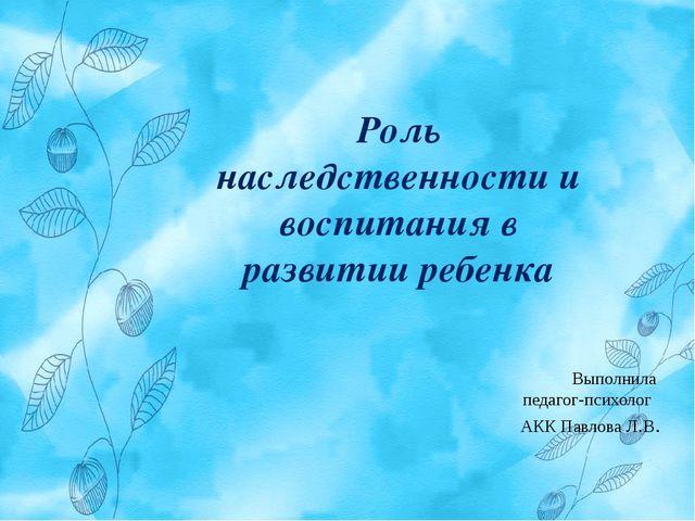 Роль наследственности и воспитания в развитии ребенка Выполнила педагог-псих...