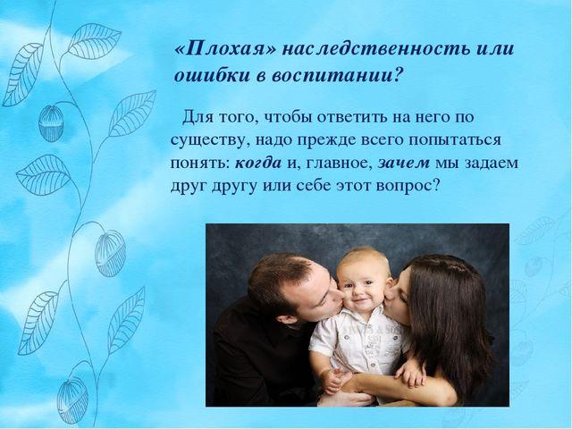 «Плохая» наследственность или ошибки в воспитании? Для того, чтобы ответить н...