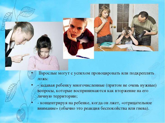 Взрослые могут с успехом провоцировать или подкреплять ложь: - задавая ребен...