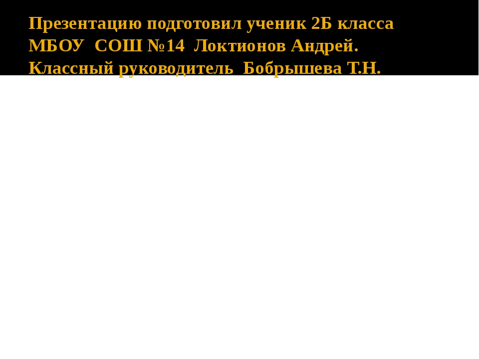 Презентацию подготовил ученик 2Б класса МБОУ СОШ №14 Локтионов Андрей. Классн...
