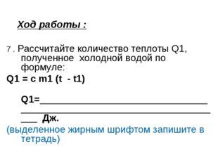 Ход работы : 7 . Рассчитайте количество теплоты Q1, полученное холодной водой