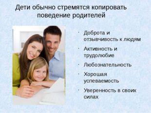 Дети обычно стремятся копировать поведение родителей Доброта и отзывчивость к