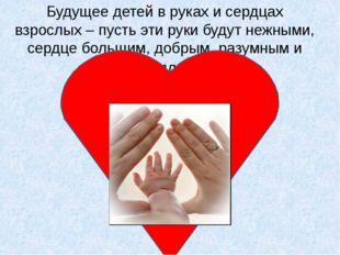 Будущее детей в руках и сердцах взрослых – пусть эти руки будут нежными, серд