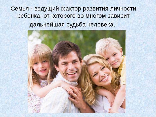 Семья - ведущий фактор развития личности ребенка, от которого во многом завис...