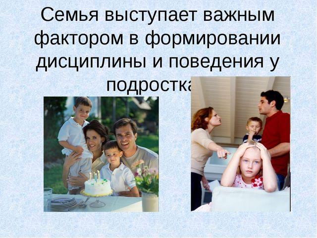 Семья выступает важным фактором в формировании дисциплины и поведения у подро...