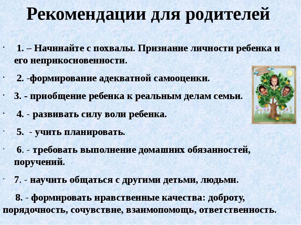 Рекомендации для родителей 1. – Начинайте с похвалы. Признание личности ребен...