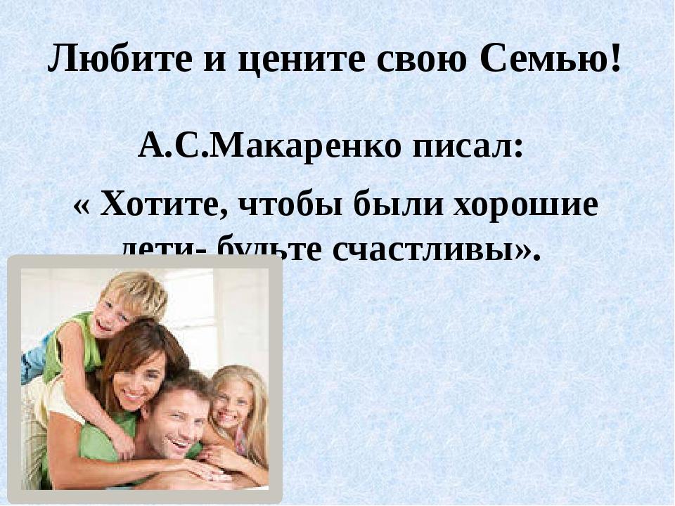 Любите и цените свою Семью! А.С.Макаренко писал: « Хотите, чтобы были хорошие...