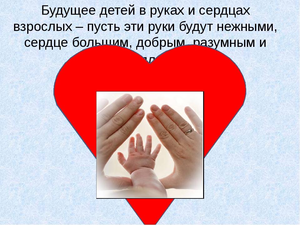 Будущее детей в руках и сердцах взрослых – пусть эти руки будут нежными, серд...