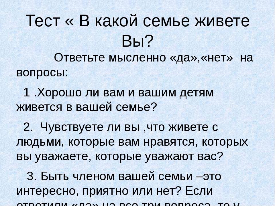 Тест « В какой семье живете Вы? Ответьте мысленно «да»,«нет» на вопросы: 1 .Х...