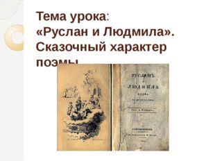 Тема урока: «Руслан и Людмила». Сказочный характер поэмы.