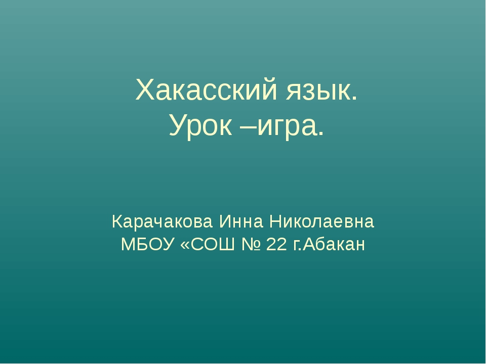 Хакасский язык. Урок –игра. Карачакова Инна Николаевна МБОУ «СОШ № 22 г.Абакан
